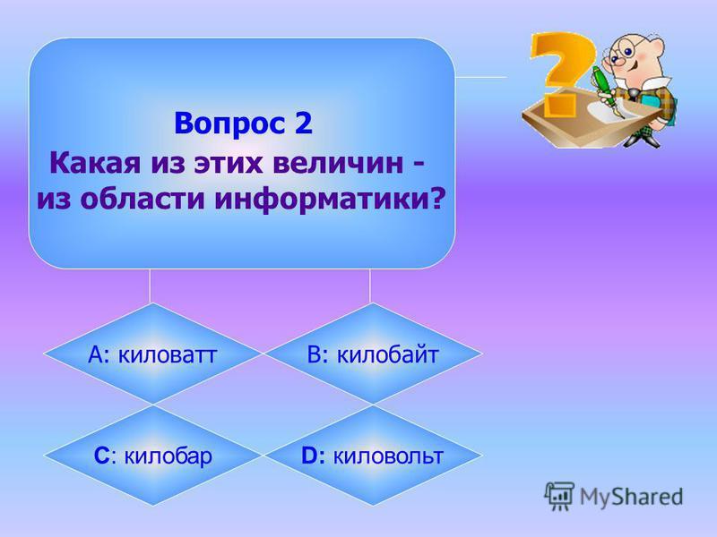 Вопрос 2 Какая из этих величин - из области информатики? А: киловаттB: килобайт C: килобарD: киловольт