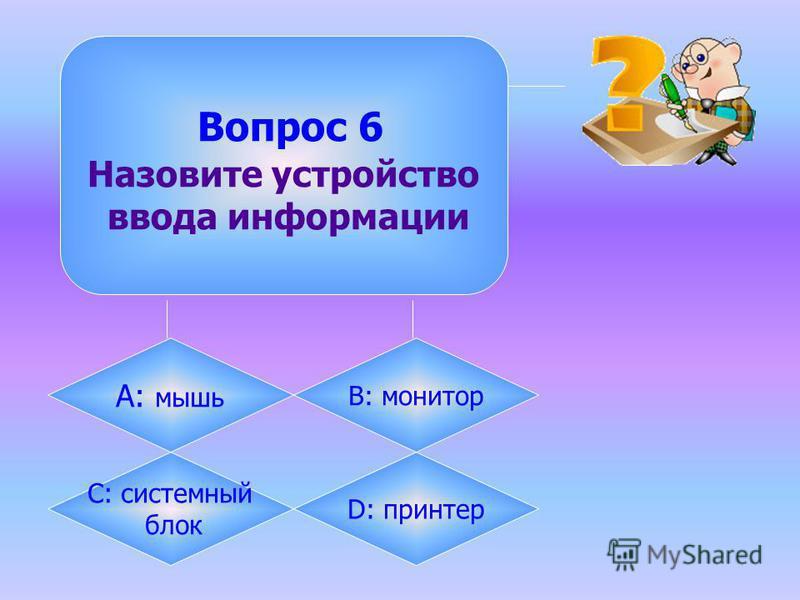 Вопрос 6 Назовите устройство ввода информации А: мышь B: монитор C: системный блок D: принтер