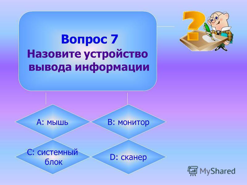 Вопрос 7 Назовите устройство вывода информации А: мышьB: монитор C: системный блок D: сканер