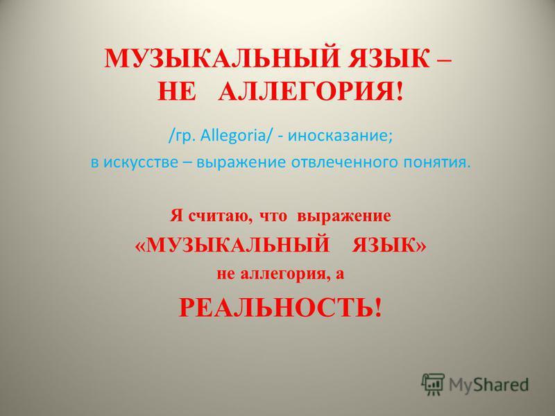 МУЗЫКАЛЬНЫЙ ЯЗЫК – НЕ АЛЛЕГОРИЯ! /гр. Allegoria/ - иносказание; в искусстве – выражение отвлеченного понятия. Я считаю, что выражение «МУЗЫКАЛЬНЫЙ ЯЗЫК» не аллегория, а РЕАЛЬНОСТЬ!