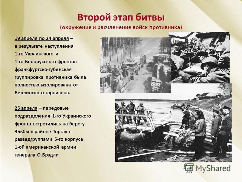 Второй этап битвы (окружение и расчленение войск противника) 19 апреля по 24 апреля – в результате наступления 1-го Украинского и 1-го Белорусского фронтов франкфуртской-губернская группировка противника была полностью изолирована от Берлинского гарн