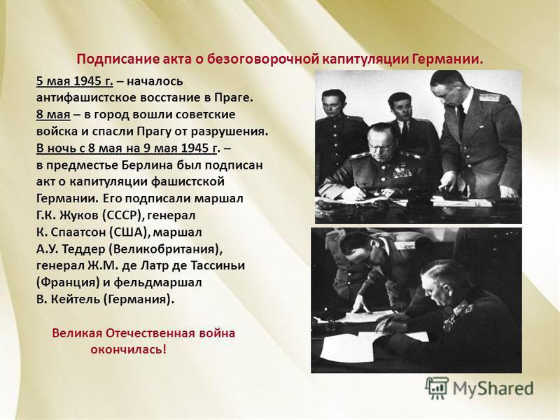 Подписание акта о безоговорочной капитуляции Германии. 5 мая 1945 г. – началось антифашистское восстание в Праге. 8 мая – в город вошли советские войска и спасли Прагу от разрушения. В ночь с 8 мая на 9 мая 1945 г. – в предместье Берлина был подписан