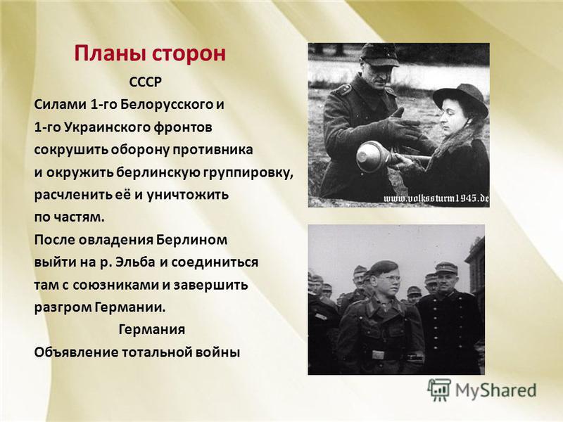 Планы сторон СССР Силами 1-го Белорусского и 1-го Украинского фронтов сокрушить оборону противника и окружить берлинскую группировку, расчленить её и уничтожить по частям. После овладения Берлином выйти на р. Эльба и соединиться там с союзниками и за