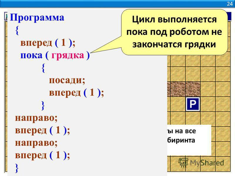24 Задача 4. Робот должен посадить цветы на все грядки и дойти до Базы. Размеры лабиринта считать произвольными. Программа { вперед ( 1 ); пока ( грядка ) { посади; вперед ( 1 ); } направо; вперед ( 1 ); направо; вперед ( 1 ); } Цикл выполняется пока