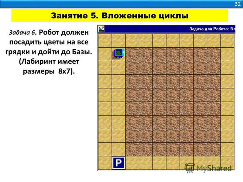 32 Занятие 5. Вложенные циклы Задача 6. Робот должен посадить цветы на все грядки и дойти до Базы. (Лабиринт имеет размеры 8 х 7).