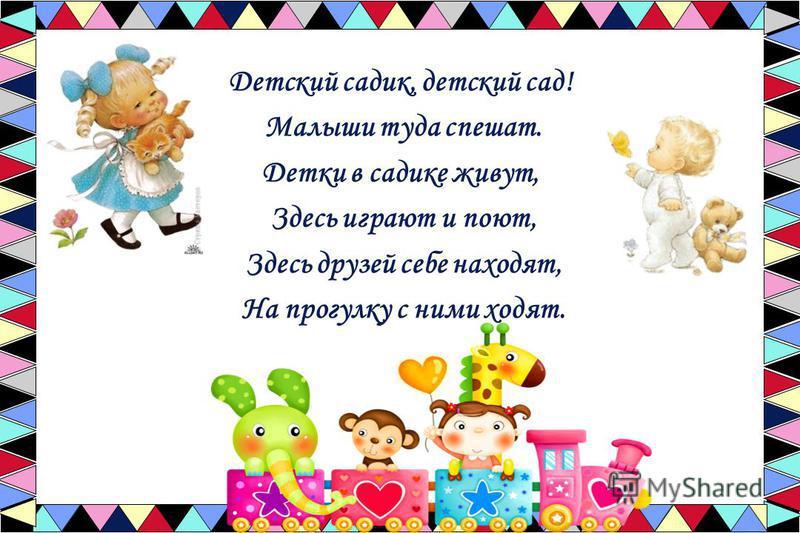 Детский садик, детский сад! Малыши туда спешат. Детки в садике живут, Здесь играют и поют, Здесь друзей себе находят, На прогулку с ними ходят.