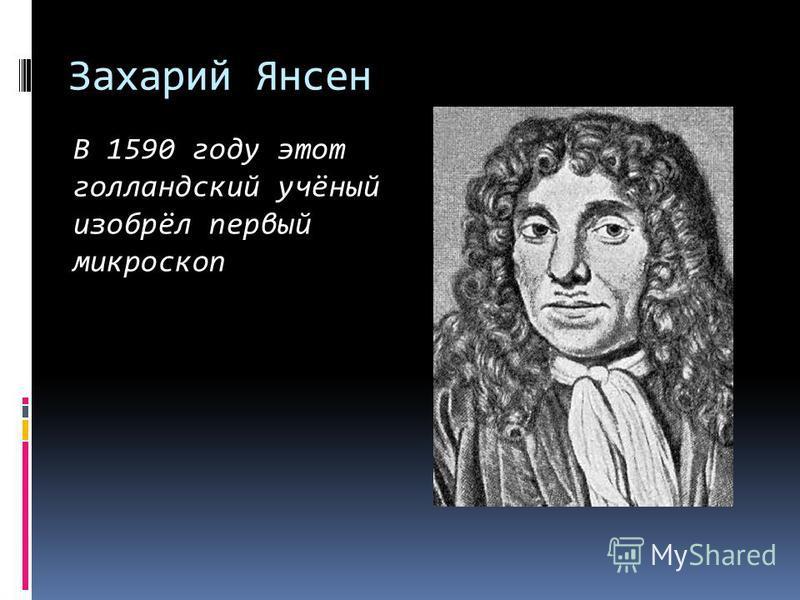 Захарий Янсен В 1590 году этот голландский учёный изобрёл первый микроскоп