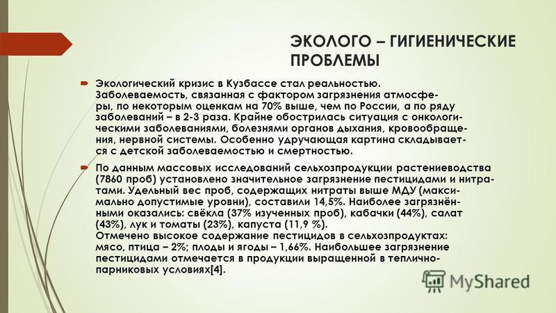 ЭКОЛОГО – ГИГИЕНИЧЕСКИЕ ПРОБЛЕМЫ Экологический кризис в Кузбассе стал реальностью. Заболеваемость, связанная с фактором загрязнения атмосфе- ры, по некоторым оценкам на 70% выше, чем по России, а по ряду заболеваний – в 2-3 раза. Крайне обострилась с
