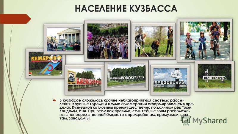 НАСЕЛЕНИЕ КУЗБАССА В Кузбассе сложилась крайне неблагоприятная система расселения. Крупные города и целые агломерации сформировались в пре- делах Кузнецкой котловины преимущественно по долинам рек Томи, Кондомы, Ини. При этом как правило, селитебные