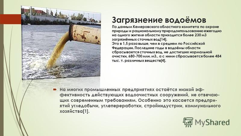 Загрязнение водоёмов По данным Кемеровского областного комитета по охране природы и рациональному природопользованию ежегодно на одного жителя области приходится более 230 м 3 загрязнённых сточных вод[14]. Это в 1,5 раза выше, чем в среднем по Россий