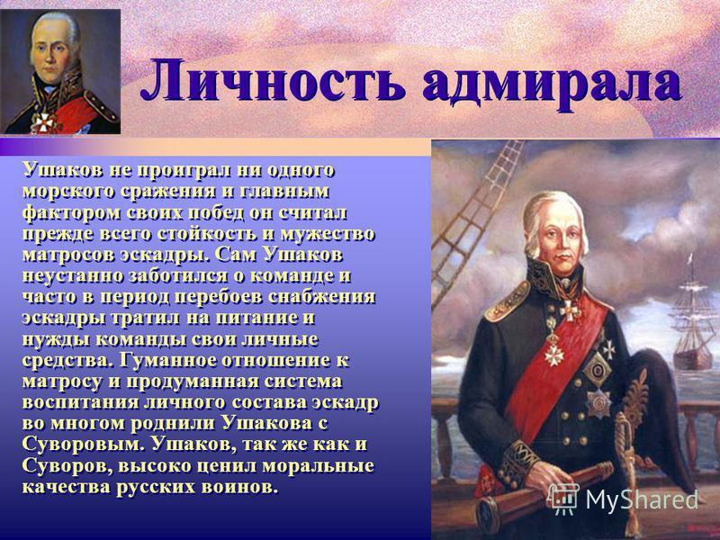 Личность адмирала Ушаков не проиграл ни одного морского сражения и главным фактором своих побед он считал прежде всего стойкость и мужество матросов эскадры. Сам Ушаков неустанно заботился о команде и часто в период перебоев снабжения эскадры тратил