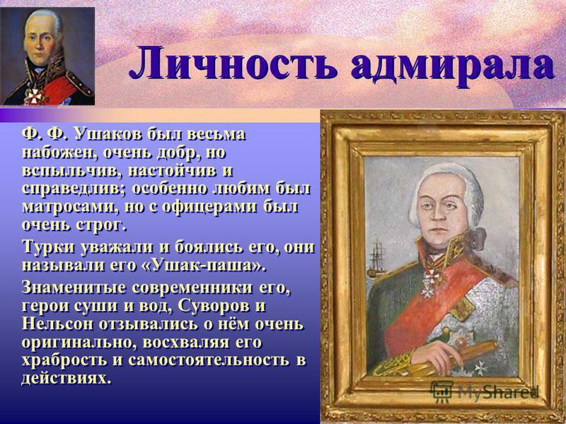 Личность адмирала Ф. Ф. Ушаков был весьма набожен, очень добр, но вспыльчив, настойчив и справедлив; особенно любим был матросами, но с офицерами был очень строг. Турки уважали и боялись его, они называли его «Ушак-паша». Знаменитые современники его,