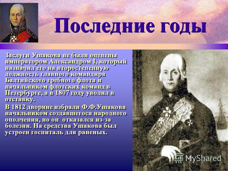 Последние годы Заслуги Ушакова не были оценены императором Александром I, который назначил его на второстепенную должность главного командира Балтийского гребного флота и начальником флотских команд в Петербурге, а в 1807 году уволил в отставку. В 18
