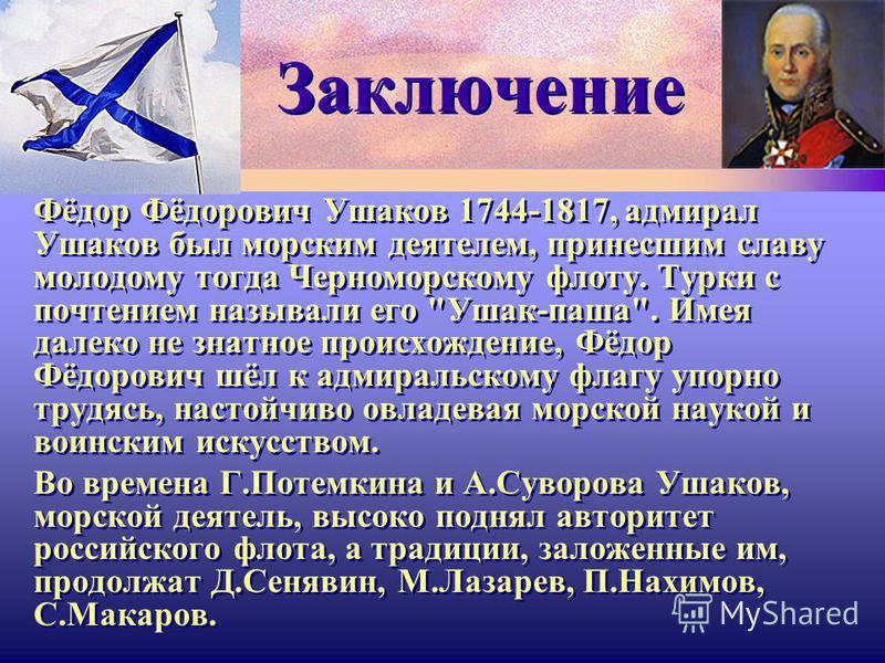 Заключение Фёдор Фёдорович Ушаков 1744-1817, адмирал Ушаков был морским деятелем, принесшим славу молодому тогда Черноморскому флоту. Турки с почтением называли его