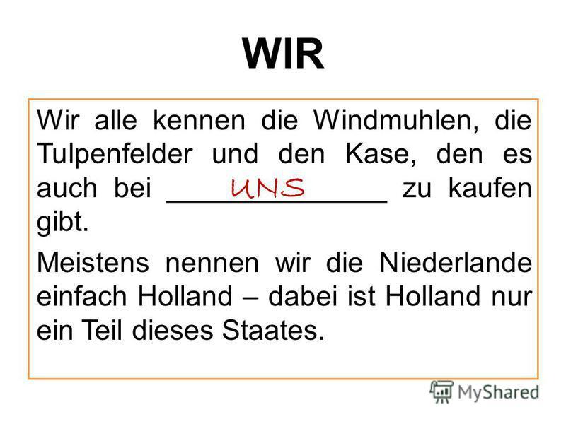 WIR Wir alle kennen die Windmuhlen, die Tulpenfelder und den Kase, den es auch bei ______________ zu kaufen gibt. Meistens nennen wir die Niederlande einfach Holland – dabei ist Holland nur ein Teil dieses Staates. UNS