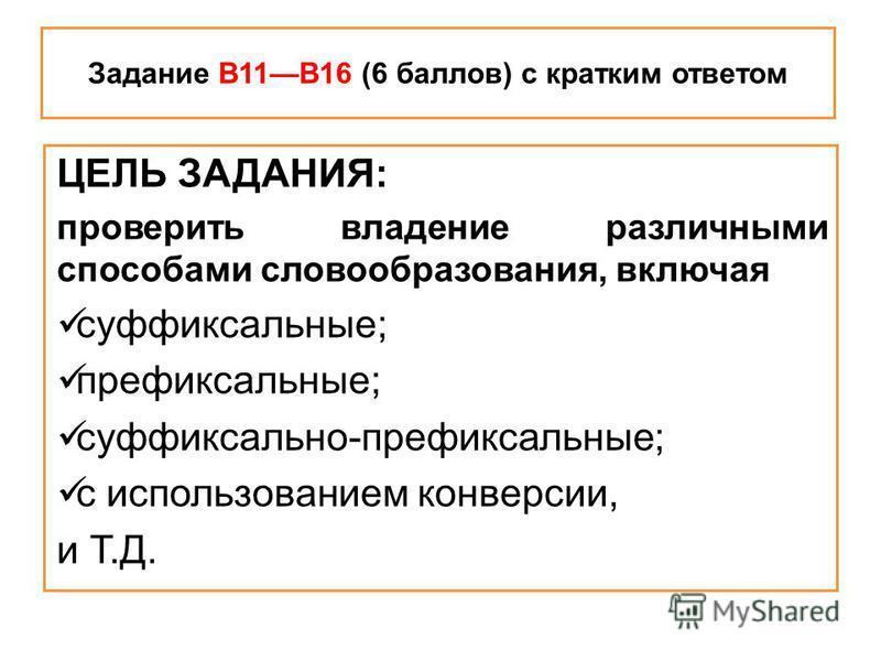 Задание В11В16 (6 баллов) с кратким ответом ЦЕЛЬ ЗАДАНИЯ: проверить владение различными способами словообразования, включая суффиксальные; префиксальные; суффиксально-префиксальные; с использованием конверсии, и Т.Д.