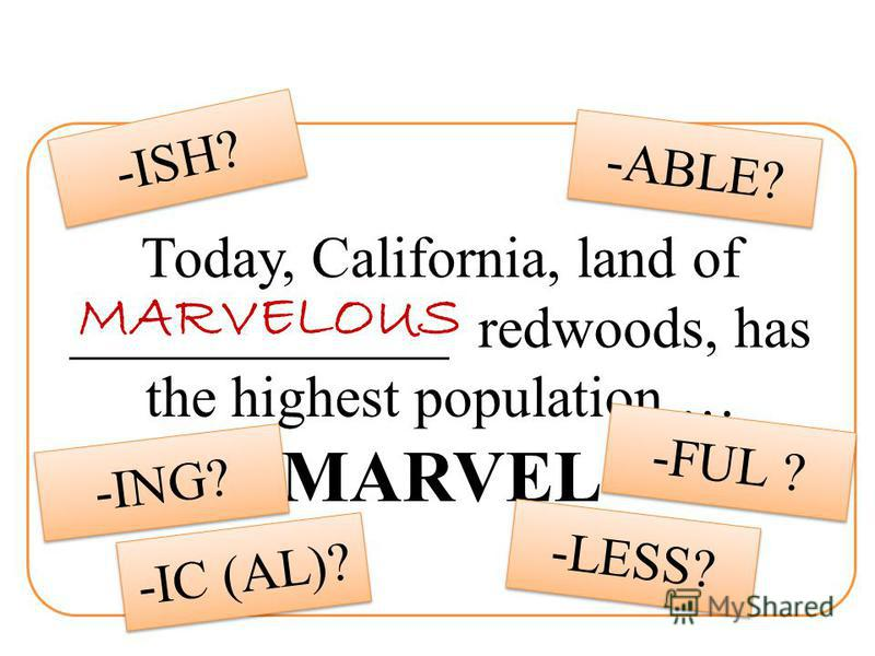 Today, California, land of _____________ redwoods, has the highest population … MARVEL -FUL ? -LESS? -ING? -IC (AL)? -ABLE? -ISH? MARVELOUS