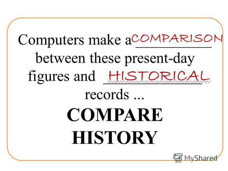 Computers make a __________ between these present-day figures and _____________ records... COMPARE HISTORY COMPARISON HISTORICAL