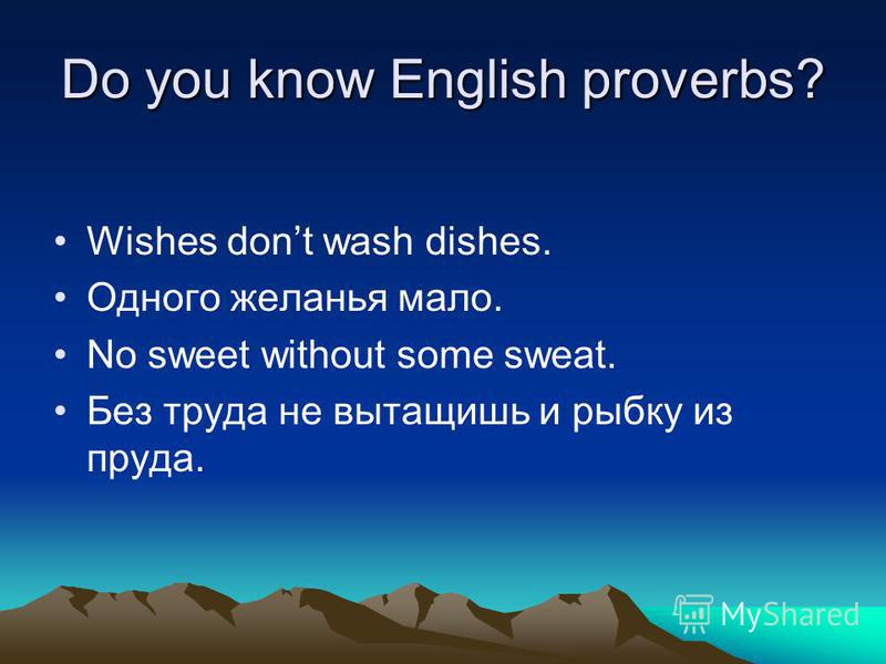 Do you know English proverbs? Wishes dont wash dishes. Одного желанья мало. No sweet without some sweat. Без труда не вытащишь и рыбку из пруда.