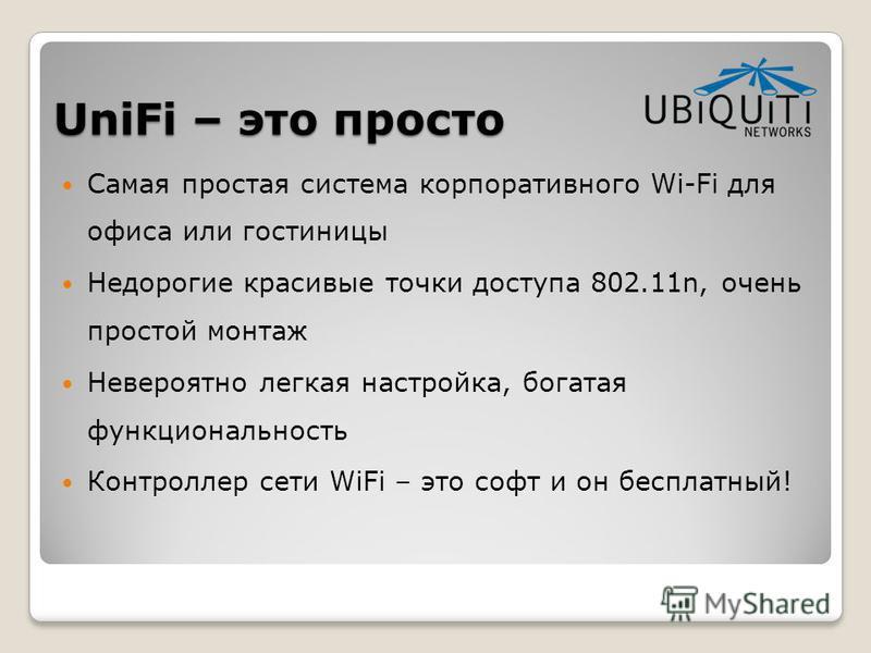 UniFi – это просто Самая простая система корпоративного Wi-Fi для офиса или гостиницы Недорогие красивые точки доступа 802.11n, очень простой монтаж Невероятно легкая настройка, богатая функциональность Контроллер сети WiFi – это софт и он бесплатный