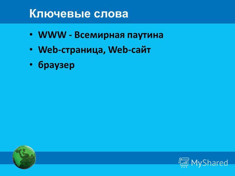Ключевые слова WWW - Всемирная паутина Web-страница, Web-сайт браузер