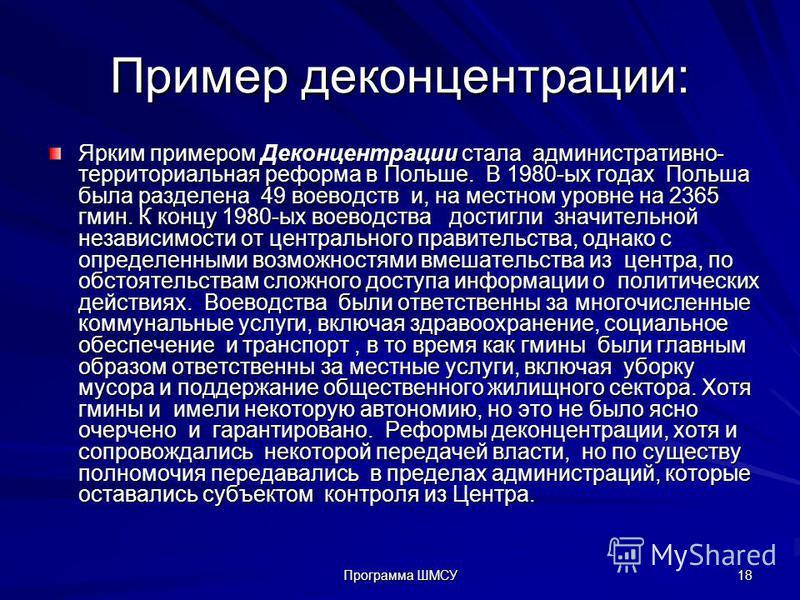 Программа ШМСУ 18 Пример деконцентрации: Ярким примером Деконцентрации стала административно- территориальная реформа в Польше. В 1980-ых годах Польша была разделена 49 воеводств и, на местном уровне на 2365 гмин. К концу 1980-ых воеводства достигли