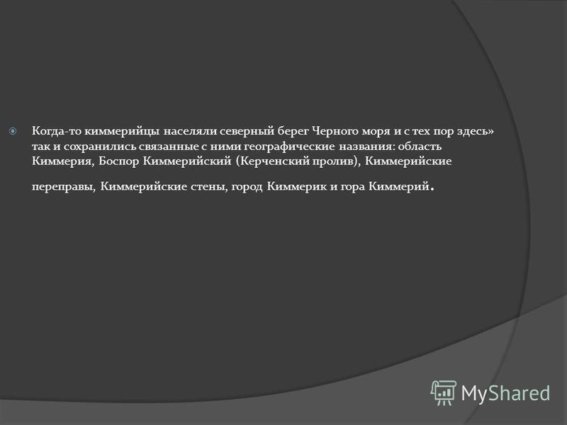 Когда-то киммерийцы населяли северный берег Черного моря и с тех пор здесь» так и сохранились связанные с ними географические названия: область Киммерия, Боспор Киммерийский (Керченский пролив), Киммерийские переправы, Киммерийские стены, город Кимме