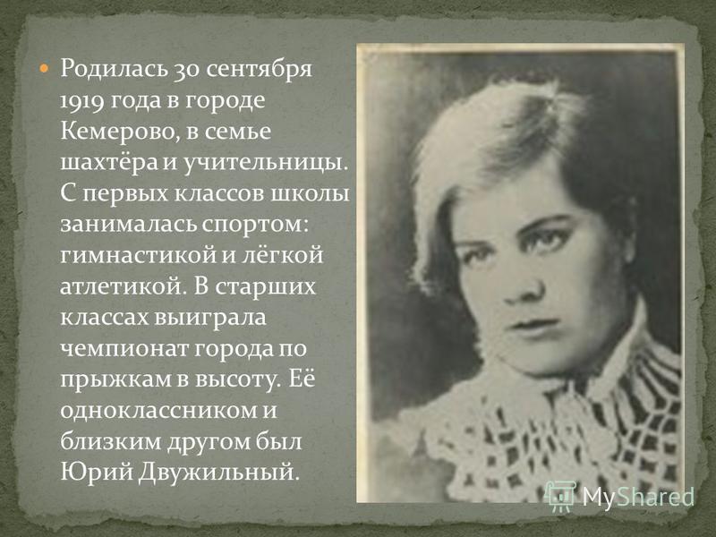 Родилась 30 сентября 1919 года в городе Кемерово, в семье шахтёра и учительницы. С первых классов школы занималась спортом: гимнастикой и лёгкой атлетикой. В старших классах выиграла чемпионат города по прыжкам в высоту. Её одноклассником и близким д