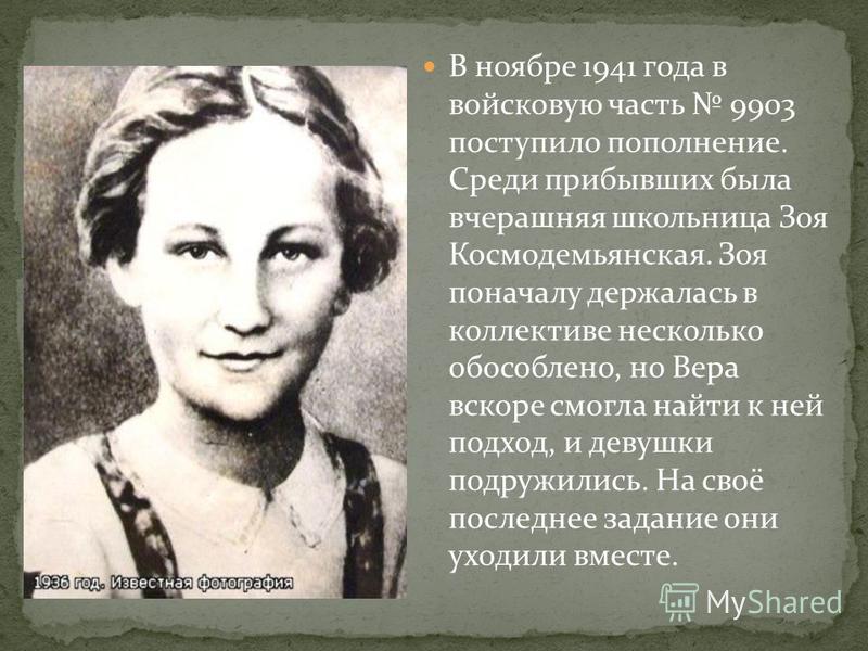 В ноябре 1941 года в войсковую часть 9903 поступило пополнение. Среди прибывших была вчерашняя школьница Зоя Космодемьянская. Зоя поначалу держалась в коллективе несколько обособлено, но Вера вскоре смогла найти к ней подход, и девушки подружились. Н
