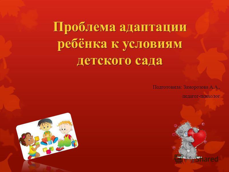 Проблема адаптации ребёнка к условиям детского сада Подготовила: Заморозова А.А., педагог-психолог