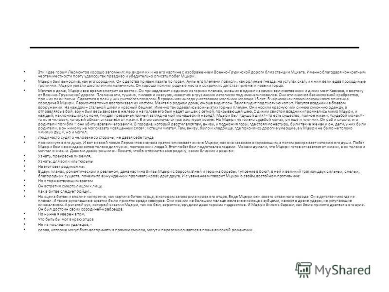 ____________________________ Эти «две горы» Лермонтов хорошо запомнил: мы видим их и на его картине с изображением Военно-Грузинской дороги близ станции Мцхета. Именно благодаря конкретным чертам местности поэту удалось так правдиво и убедительно опи