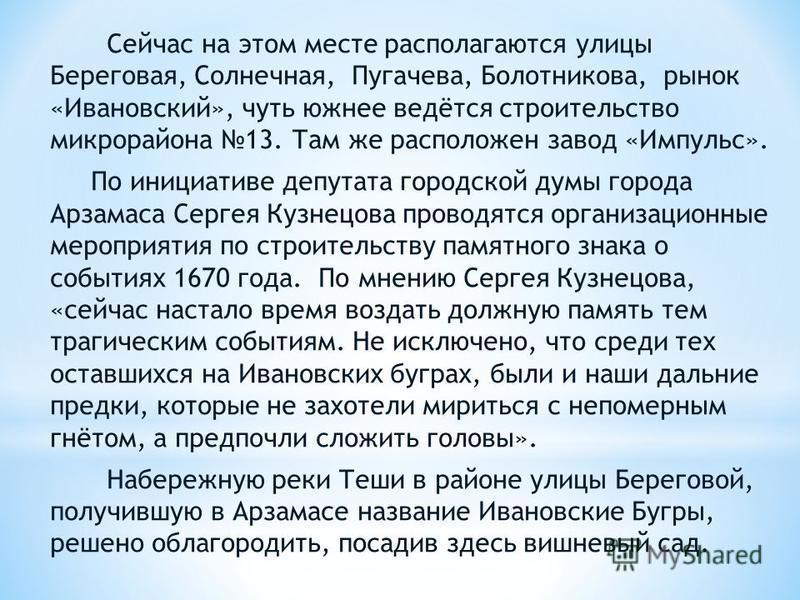 Сейчас на этом месте располагаются улицы Береговая, Солнечная, Пугачева, Болотникова, рынок «Ивановский», чуть южнее ведётся строительство микрорайона 13. Там же расположен завод «Импульс». По инициативе депутата городской думы города Арзамаса Сергея