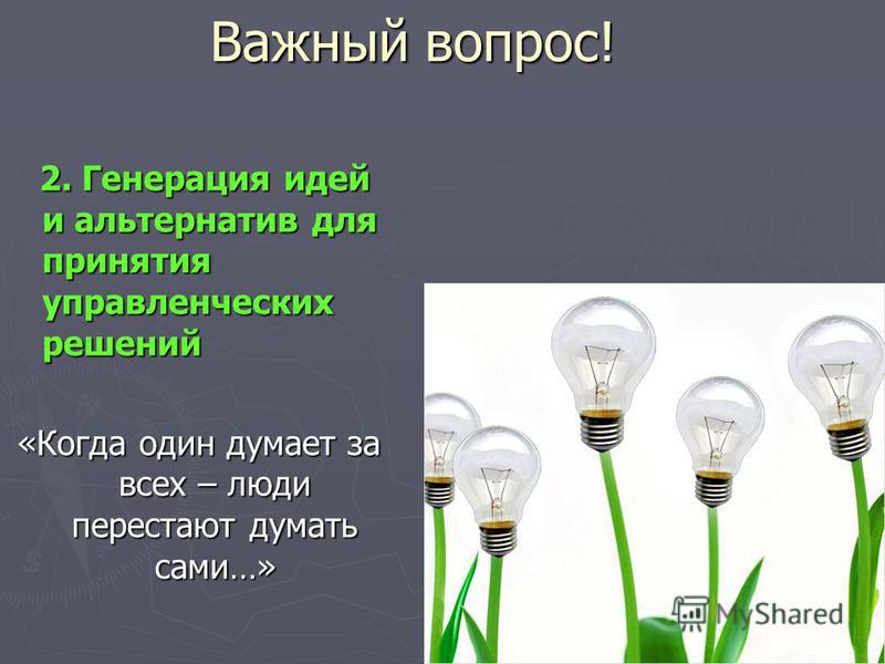 Важный вопрос! 2. Генерация идей и альтернатив для принятия управленческих решений 2. Генерация идей и альтернатив для принятия управленческих решений «Когда один думает за всех – люди перестают думать сами…»