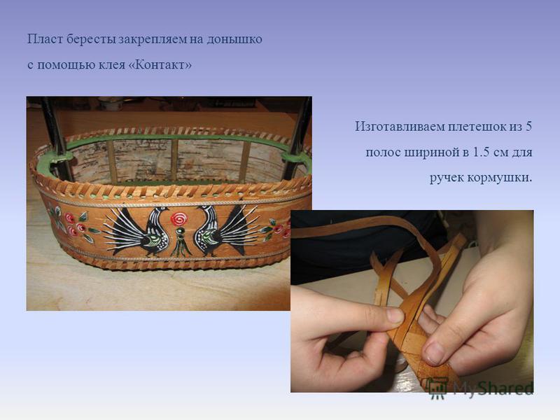 Пласт бересты закрепляем на донышко с помощью клея «Контакт» Изготавливаем плетешок из 5 полос шириной в 1.5 см для ручек кормушки.