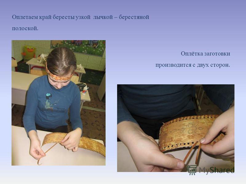 Оплетаем край бересты узкой лычкой – берестяной полоской. Оплётка заготовки производится с двух сторон.