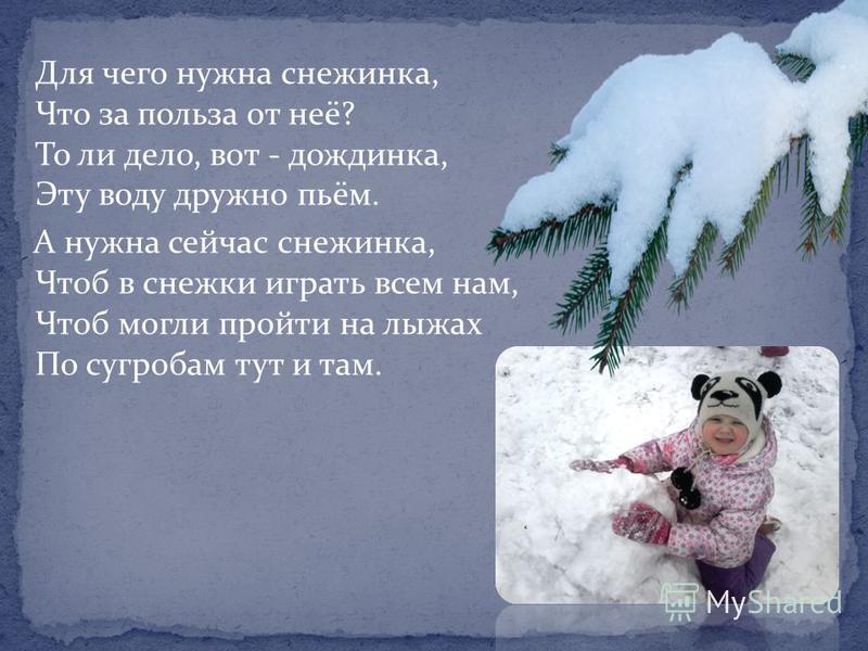 Для чего нужна снежинка, Что за польза от неё? То ли дело, вот - дождинка, Эту воду дружно пьём. А нужна сейчас снежинка, Чтоб в снежки играть всем нам, Чтоб могли пройти на лыжах По сугробам тут и там.