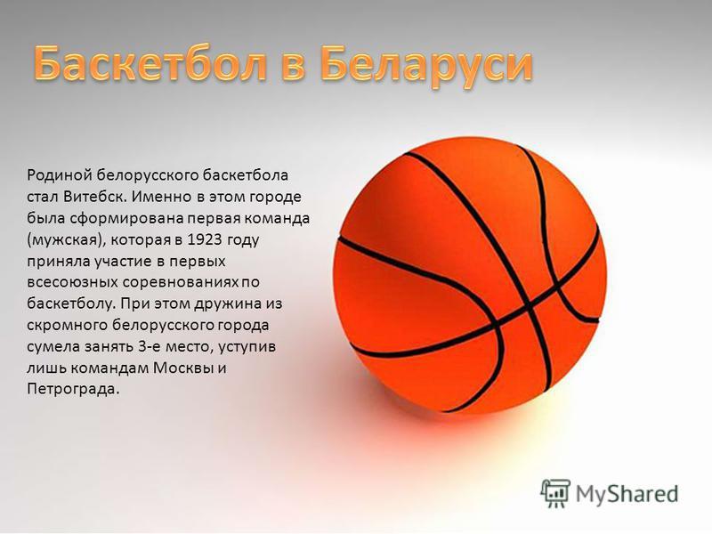 Родиной белорусского баскетбола стал Витебск. Именно в этом городе была сформирована первая команда (мужская), которая в 1923 году приняла участие в первых всесоюзных соревнованиях по баскетболу. При этом дружина из скромного белорусского города суме