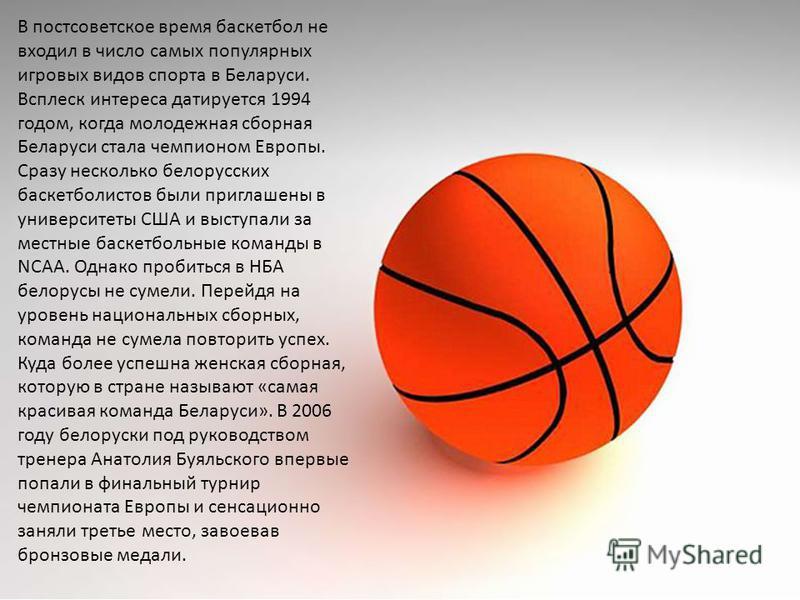 В постсоветское время баскетбол не входил в число самых популярных игровых видов спорта в Беларуси. Всплеск интереса датируется 1994 годом, когда молодежная сборная Беларуси стала чемпионом Европы. Сразу несколько белорусских баскетболистов были приг