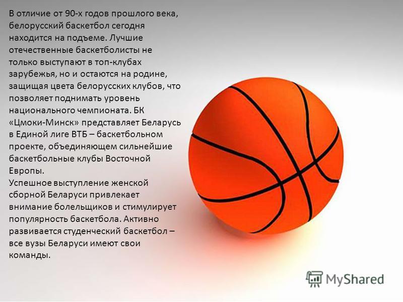 В отличие от 90-х годов прошлого века, белорусский баскетбол сегодня находится на подъеме. Лучшие отечественные баскетболисты не только выступают в топ-клубах зарубежья, но и остаются на родине, защищая цвета белорусских клубов, что позволяет поднима