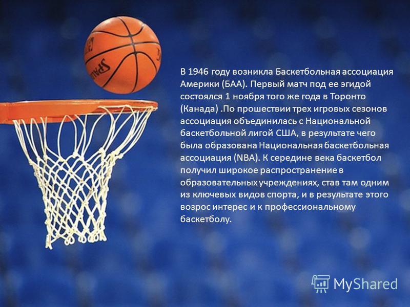 В 1946 году возникла Баскетбольная ассоциация Америки (БAA). Первый матч под ее эгидой состоялся 1 ноября того же года в Торонто (Канада).По прошествии трех игровых сезонов ассоциация объединилась с Национальной баскетбольной лигой США, в результате