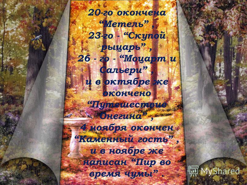 20-го окончена Метель, 23-го - Скупой рыцарь, 26 - го - Моцарт и Сальери, и в октябре же окончено Путешествие Онегина, 4 ноября окончен Каменный гость, и в ноябре же написан Пир во время чумы.