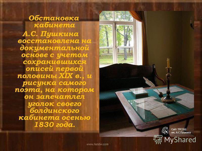 Обстановка кабинета А.С. Пушкина восстановлена на документальной основе с учетом сохранившихся описей первой половины XIX в., и рисунка самого поэта, на котором он запечатлел уголок своего болдинского кабинета осенью 1830 года.