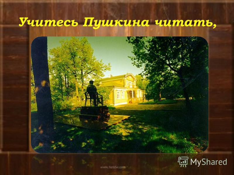 Учитесь Пушкина читать,
