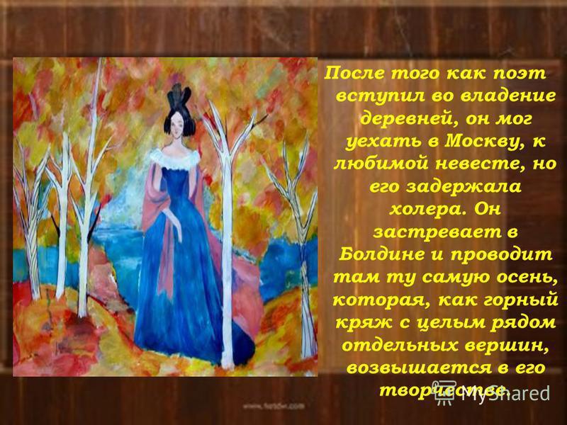 После того как поэт вступил во владение деревней, он мог уехать в Москву, к любимой невесте, но его задержала холера. Он застревает в Болдине и проводит там ту самую осень, которая, как горный кряж с целым рядом отдельных вершин, возвышается в его тв