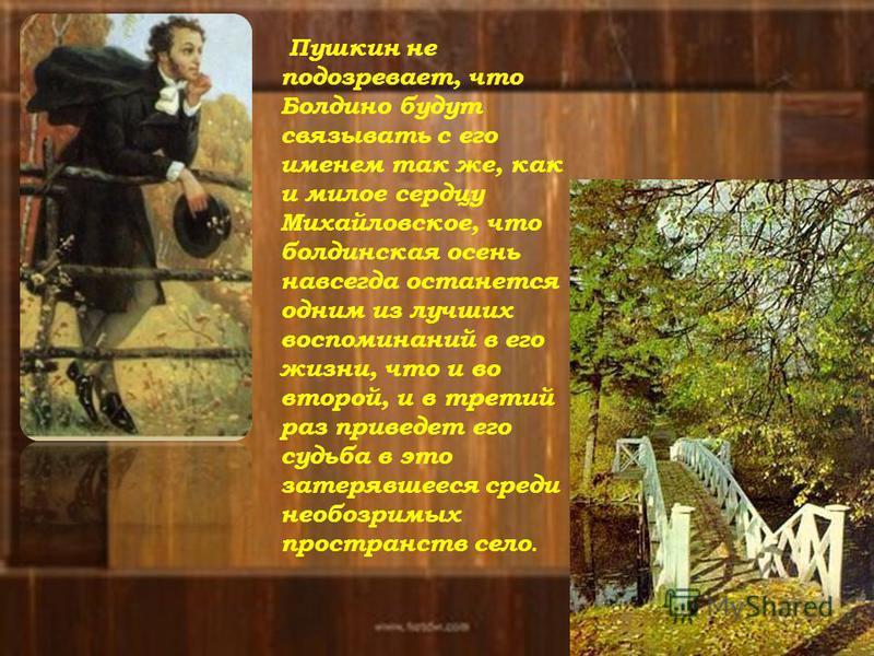 Пушкин не подозревает, что Болдино будут связывать с его именем так же, как и милое сердцу Михайловское, что болдинская осень навсегда останется одним из лучших воспоминаний в его жизни, что и во второй, и в третий раз приведет его судьба в это затер