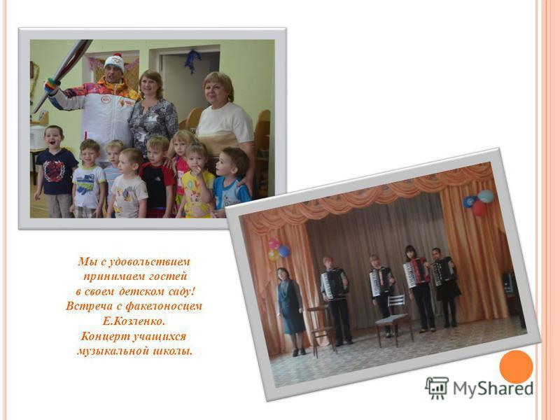 Мы с удовольствием принимаем гостей в своем детском саду! Встреча с факелоносцем Е.Козленко. Концерт учащихся музыкальной школы.