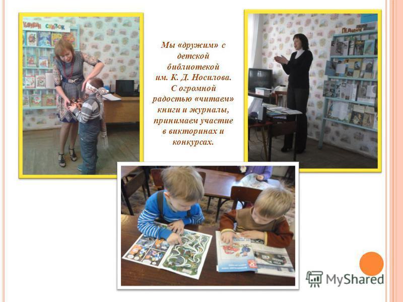 Мы « дружим » с детской библиотекой им. К. Д. Носилова. С огромной радостью « читаем » книги и журналы, принимаем участие в викторинах и конкурсах.