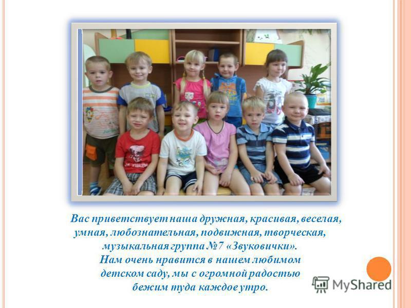 Вас приветствует наша дружная, красивая, веселая, умная, любознательная, подвижная, творческая, музыкальная группа 7 «Звуковички». Нам очень нравится в нашем любимом детском саду, мы с огромной радостью бежим туда каждое утро.