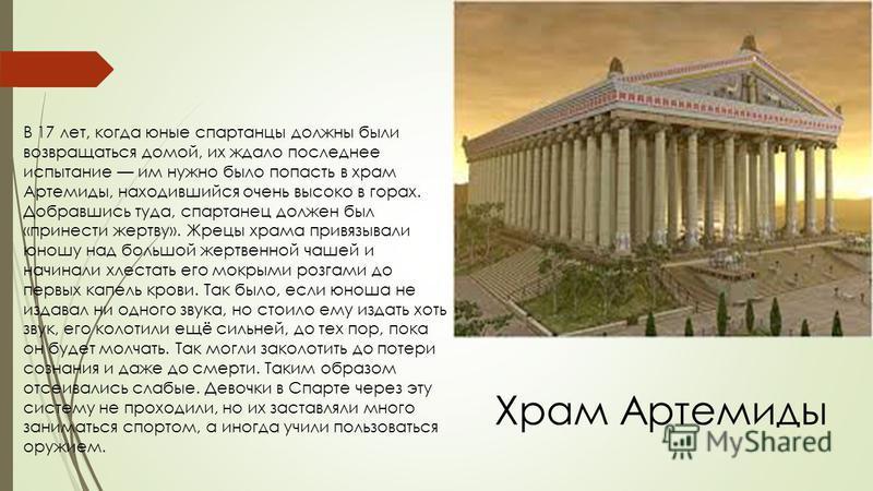 В 17 лет, когда юные спартанцы должны были возвращаться домой, их ждало последнее испытание им нужно было попасть в храм Артемиды, находившийся очень высоко в горах. Добравшись туда, спартанец должен был «принести жертву». Жрецы храма привязывали юно