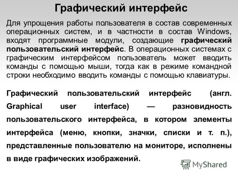 Графический интерфейс Для упрощения работы пользователя в состав современных операционных систем, и в частности в состав Windows, входят программные модули, создающие графический пользовательский интерфейс. В операционных системах с графическим интер